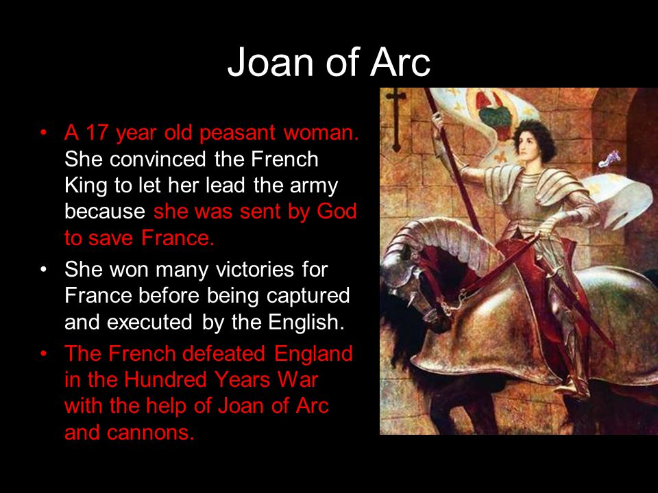 Joan of Arc A 17 year old peasant woman. She convinced the French King to let her lead the army because she was sent by God to save France.