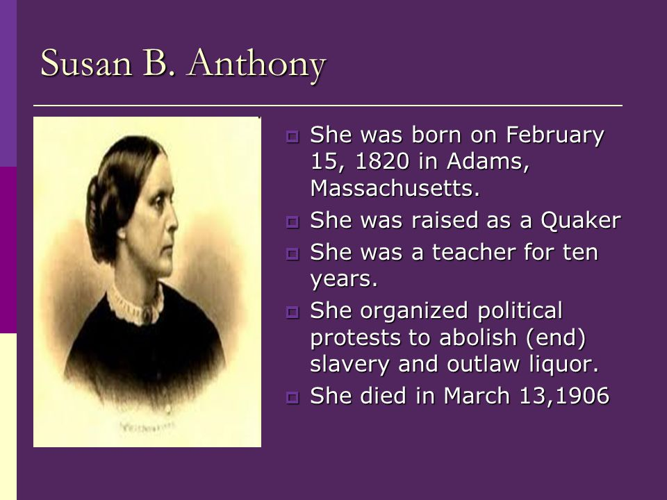 Susan B. Anthony She was born on February 15, 1820 in Adams, Massachusetts. She was raised as a Quaker.