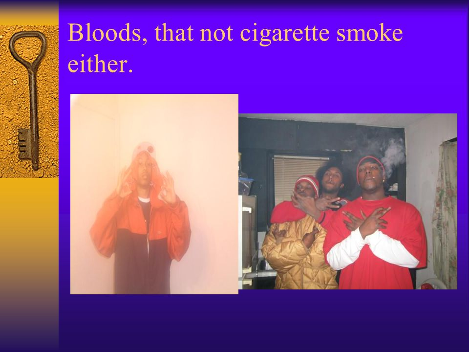 Bloods, that not cigarette smoke either.