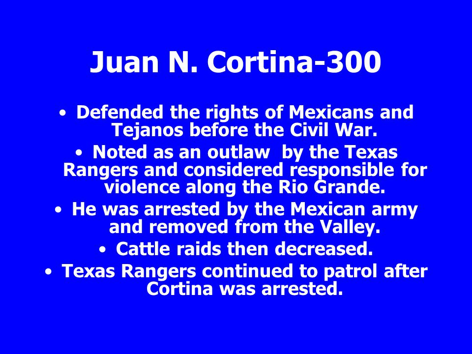 Juan N. Cortina-300 Defended the rights of Mexicans and Tejanos before the Civil War.
