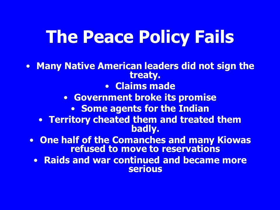The Peace Policy Fails Many Native American leaders did not sign the treaty. Claims made. Government broke its promise.