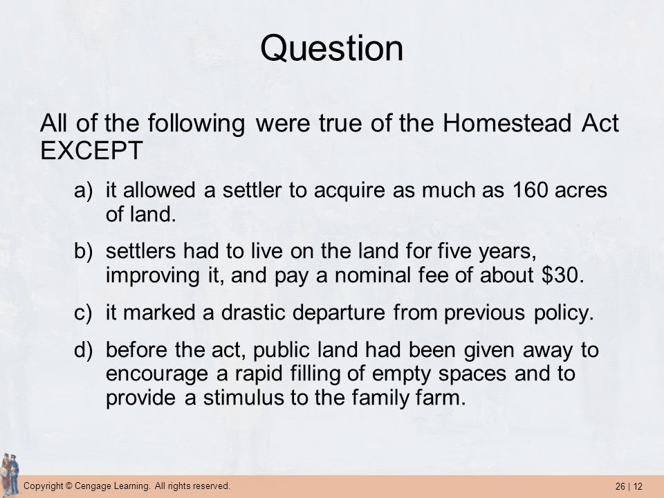 Question All of the following were true of the Homestead Act EXCEPT
