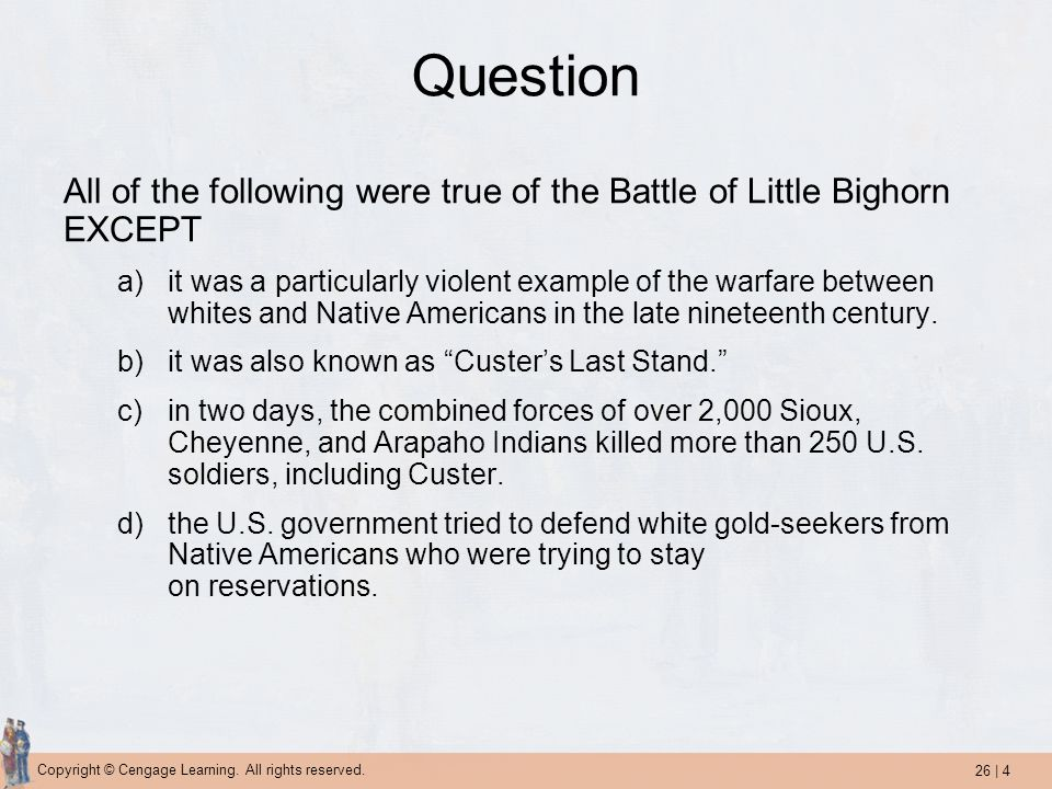 Question All of the following were true of the Battle of Little Bighorn EXCEPT.