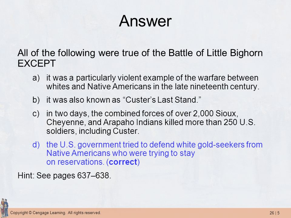 Answer All of the following were true of the Battle of Little Bighorn EXCEPT.