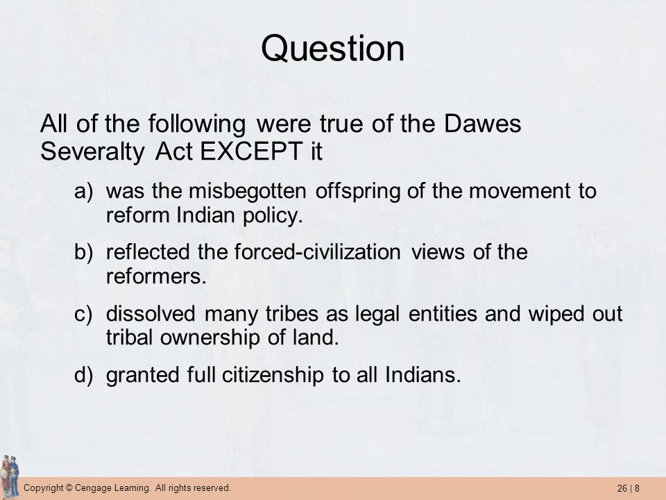 Question All of the following were true of the Dawes Severalty Act EXCEPT it. was the misbegotten offspring of the movement to reform Indian policy.