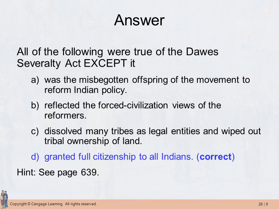 Answer All of the following were true of the Dawes Severalty Act EXCEPT it. was the misbegotten offspring of the movement to reform Indian policy.