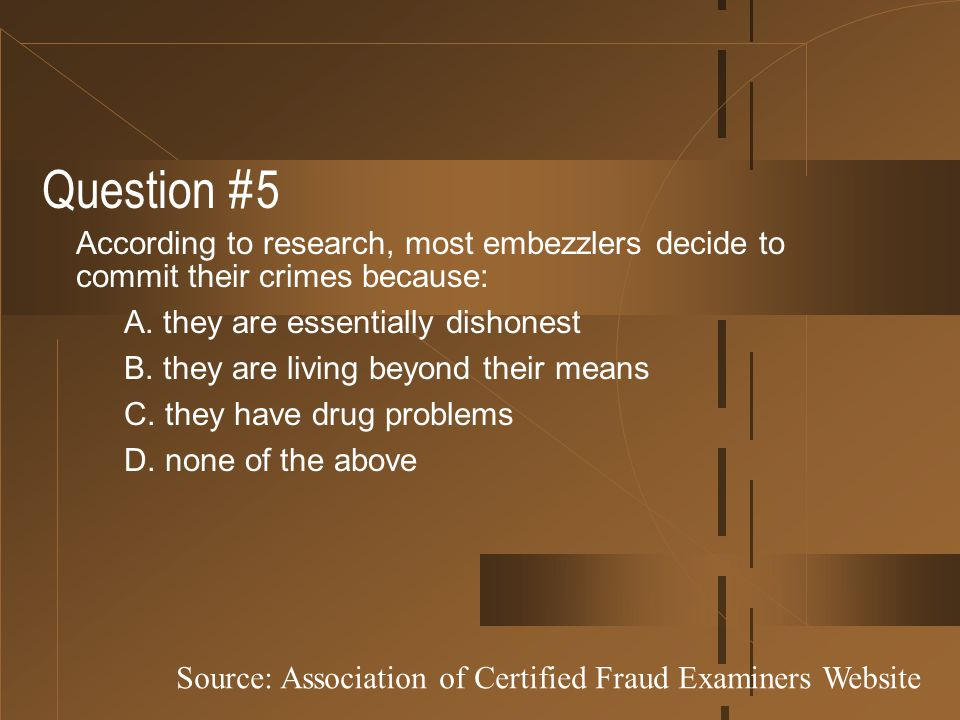 Question #5 According to research, most embezzlers decide to commit their crimes because: A. they are essentially dishonest.