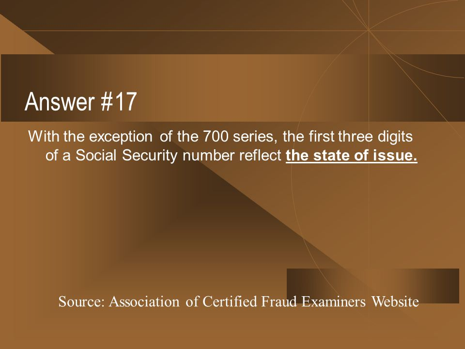 Answer #17 With the exception of the 700 series, the first three digits of a Social Security number reflect the state of issue.