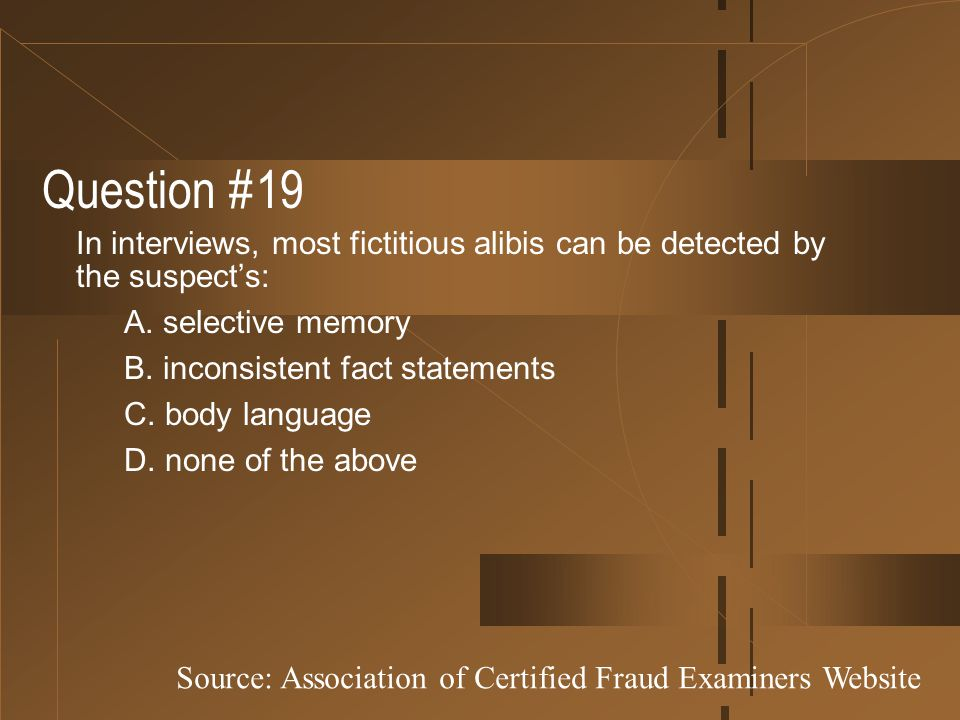 Question #19 In interviews, most fictitious alibis can be detected by the suspect's: A. selective memory.
