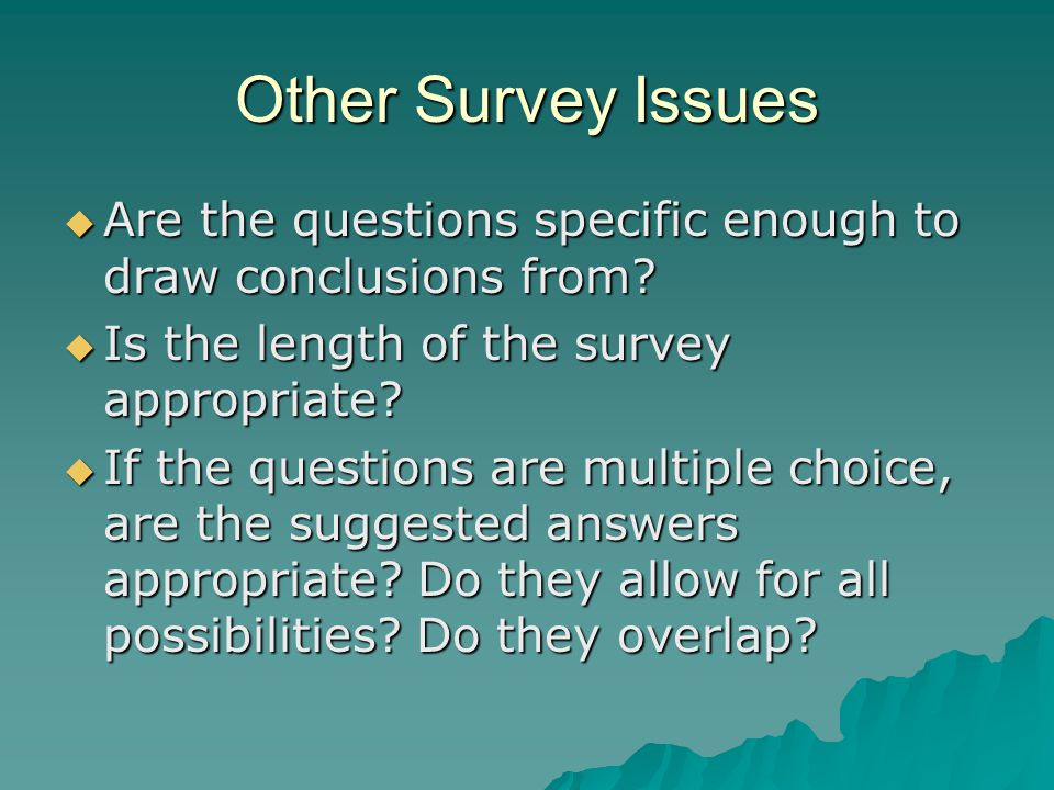 Other Survey Issues Are the questions specific enough to draw conclusions from Is the length of the survey appropriate