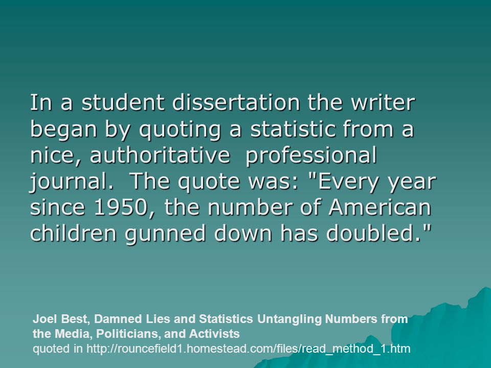 In a student dissertation the writer began by quoting a statistic from a nice, authoritative professional journal. The quote was: Every year since 1950, the number of American children gunned down has doubled.