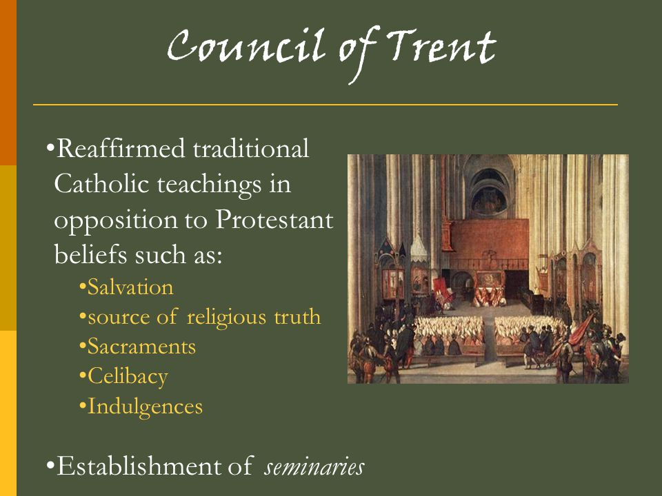 Council of Trent Reaffirmed traditional Catholic teachings in opposition to Protestant beliefs such as: