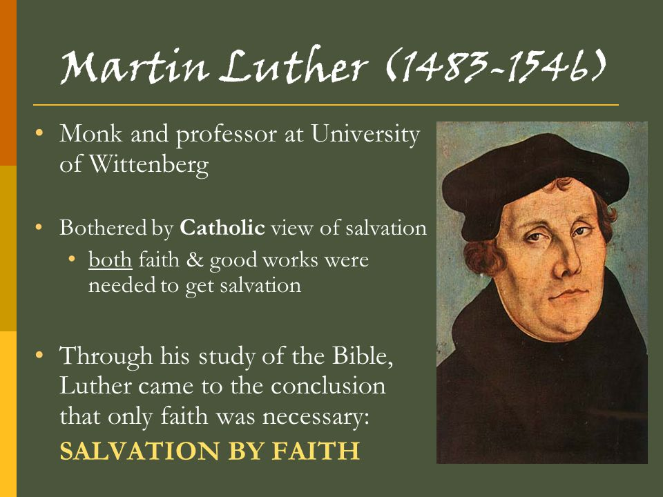 Martin Luther (1483-1546) Monk and professor at University of Wittenberg. Bothered by Catholic view of salvation.