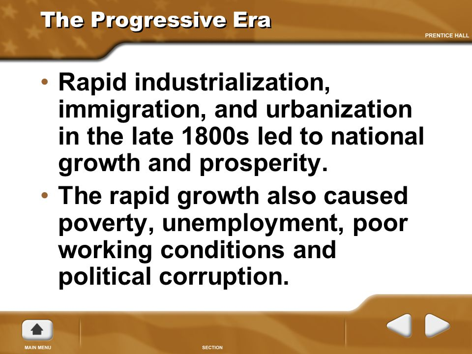The Progressive Era Rapid industrialization, immigration, and urbanization in the late 1800s led to national growth and prosperity.