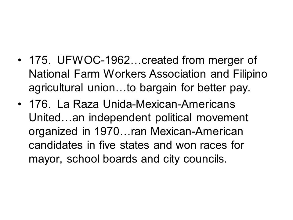 175. UFWOC-1962…created from merger of National Farm Workers Association and Filipino agricultural union…to bargain for better pay.