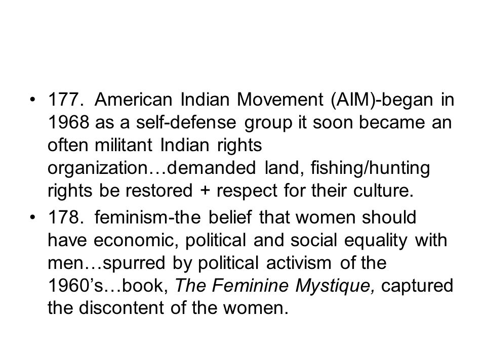177. American Indian Movement (AIM)-began in 1968 as a self-defense group it soon became an often militant Indian rights organization…demanded land, fishing/hunting rights be restored + respect for their culture.