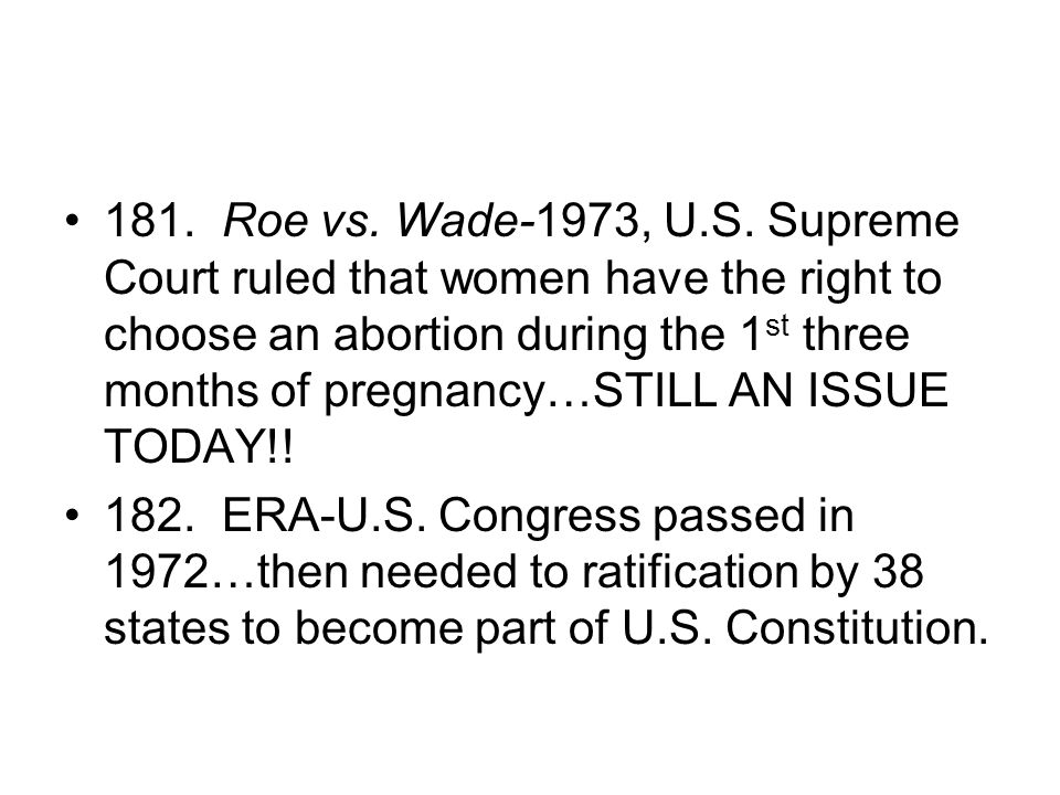 181. Roe vs. Wade-1973, U.S. Supreme Court ruled that women have the right to choose an abortion during the 1st three months of pregnancy…STILL AN ISSUE TODAY!!
