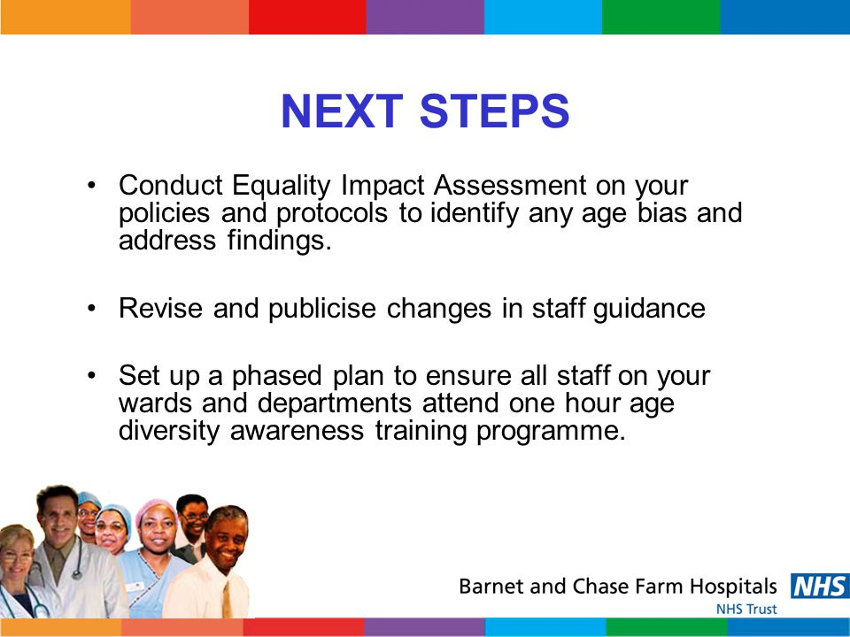 NEXT STEPS Conduct Equality Impact Assessment on your policies and protocols to identify any age bias and address findings.