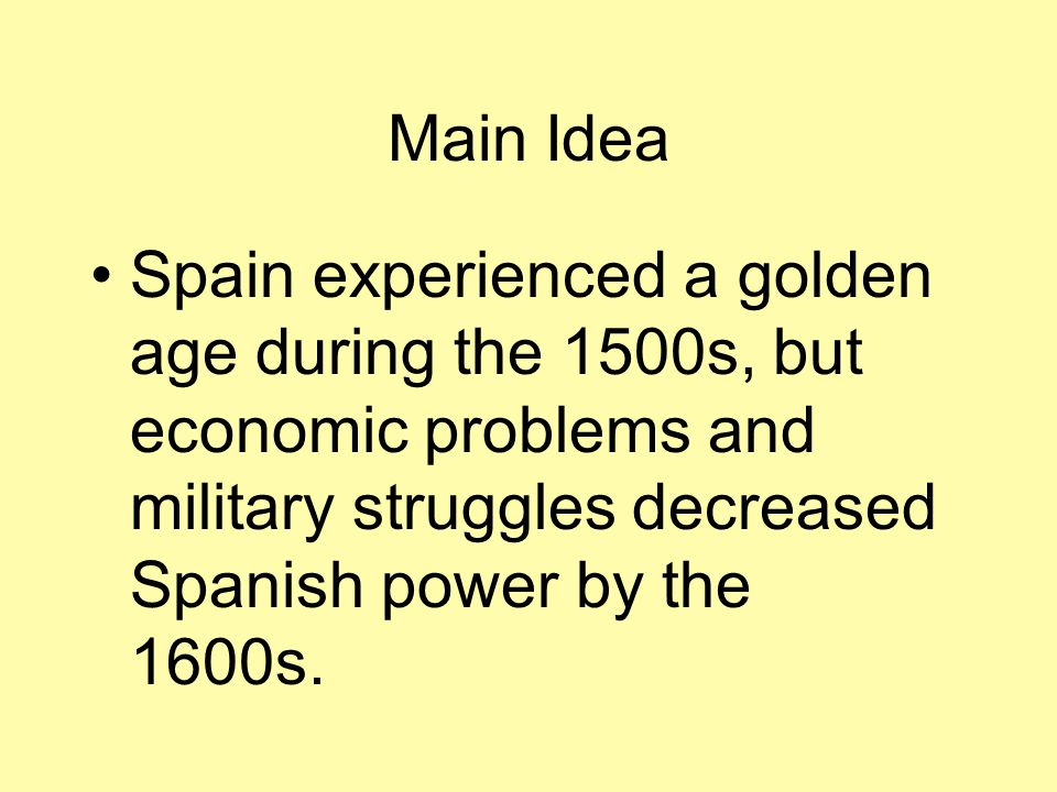 Main Idea Spain experienced a golden age during the 1500s, but economic problems and military struggles decreased Spanish power by the 1600s.