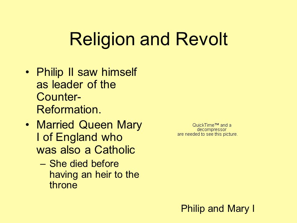 Religion and Revolt Philip II saw himself as leader of the Counter-Reformation. Married Queen Mary I of England who was also a Catholic.