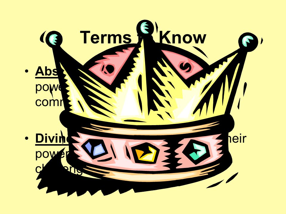 Terms to Know Absolute Monarch- Ruler whose power was not limited by nobles common people or their reps.