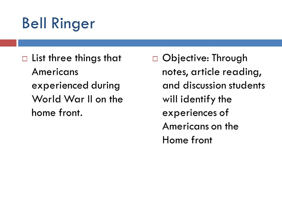 Bell Ringer List three things that Americans experienced during World War II on the home front.