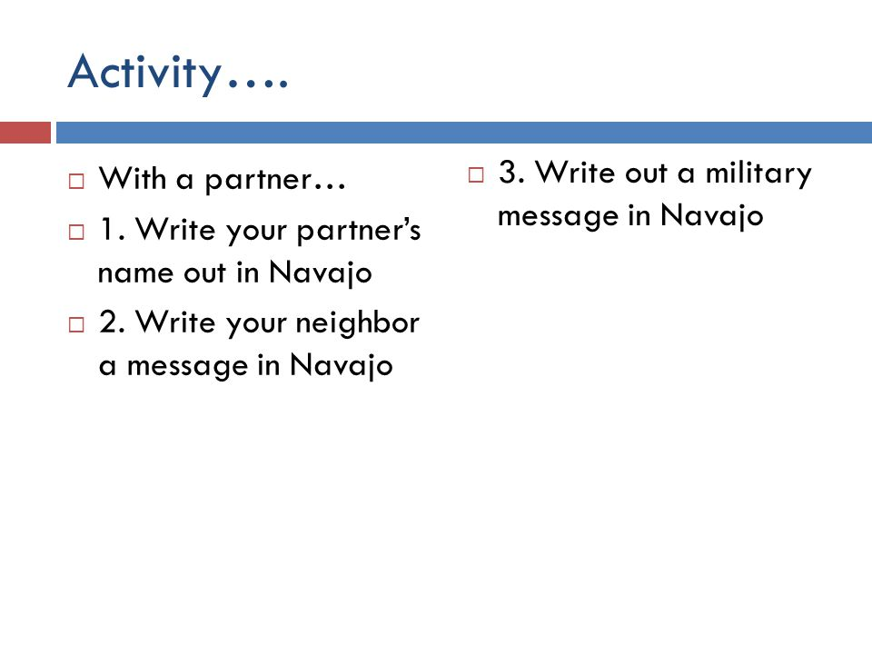 Activity…. 3. Write out a military message in Navajo With a partner…