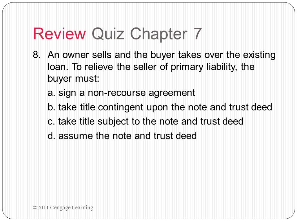 Review Quiz Chapter 7 An owner sells and the buyer takes over the existing loan. To relieve the seller of primary liability, the buyer must: