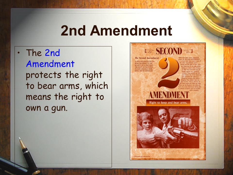 2nd Amendment The 2nd Amendment protects the right to bear arms, which means the right to own a gun.