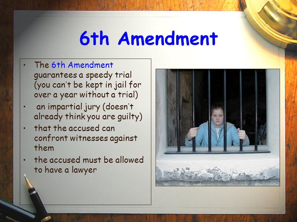 6th Amendment The 6th Amendment guarantees a speedy trial (you can't be kept in jail for over a year without a trial)