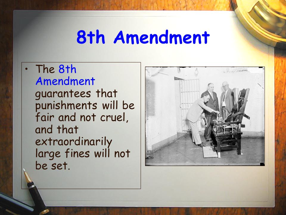 8th Amendment The 8th Amendment guarantees that punishments will be fair and not cruel, and that extraordinarily large fines will not be set.