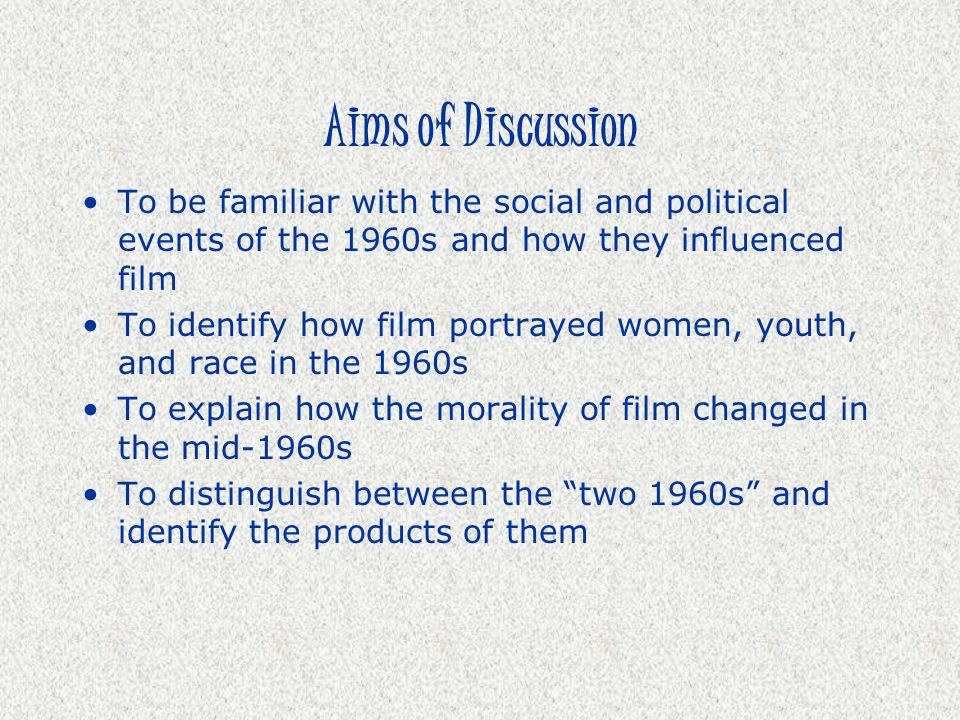 Aims of Discussion To be familiar with the social and political events of the 1960s and how they influenced film.