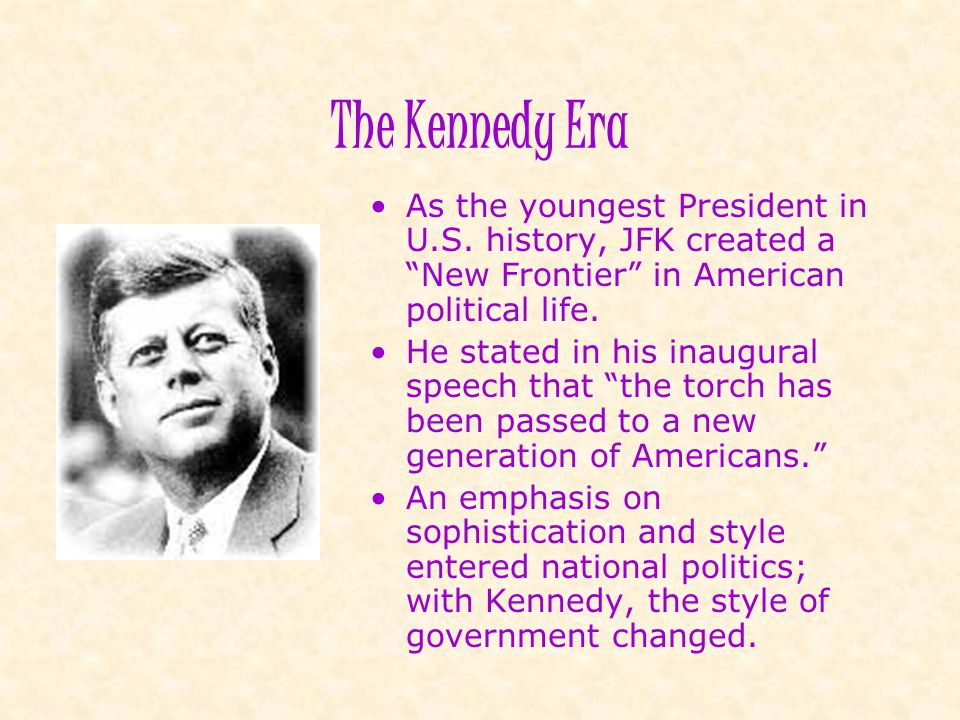The Kennedy Era As the youngest President in U.S. history, JFK created a New Frontier in American political life.