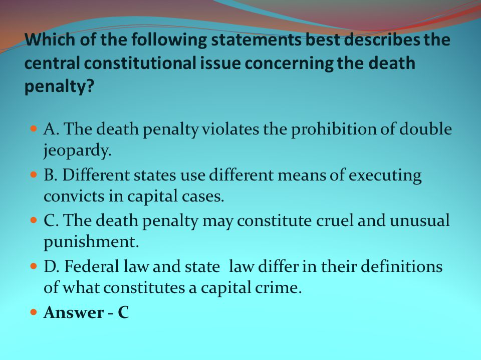 Which of the following statements best describes the central constitutional issue concerning the death penalty