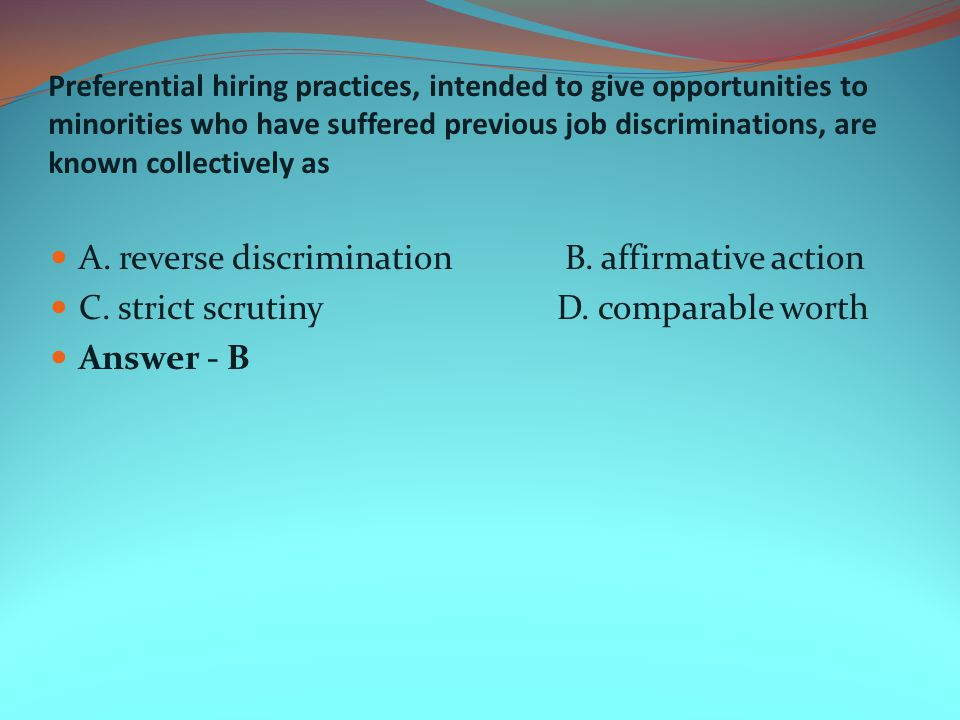 Preferential hiring practices, intended to give opportunities to minorities who have suffered previous job discriminations, are known collectively as