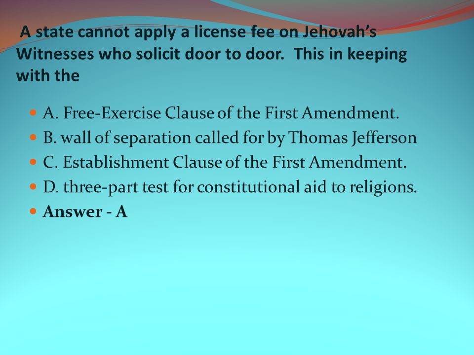 A state cannot apply a license fee on Jehovah's Witnesses who solicit door to door. This in keeping with the
