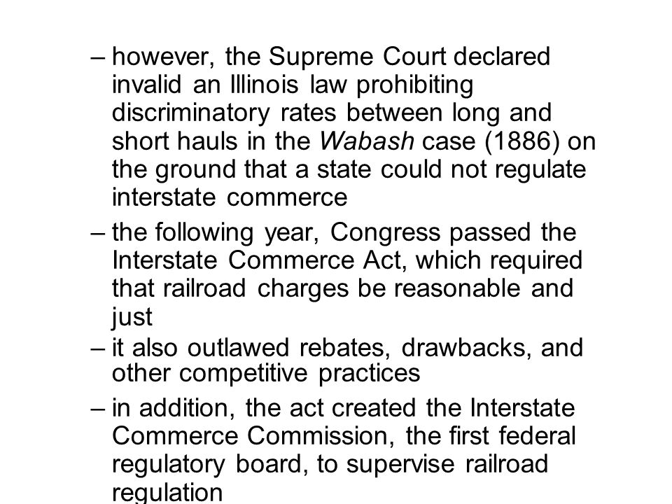 however, the Supreme Court declared invalid an Illinois law prohibiting discriminatory rates between long and short hauls in the Wabash case (1886) on the ground that a state could not regulate interstate commerce