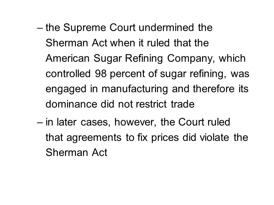 the Supreme Court undermined the Sherman Act when it ruled that the American Sugar Refining Company, which controlled 98 percent of sugar refining, was engaged in manufacturing and therefore its dominance did not restrict trade