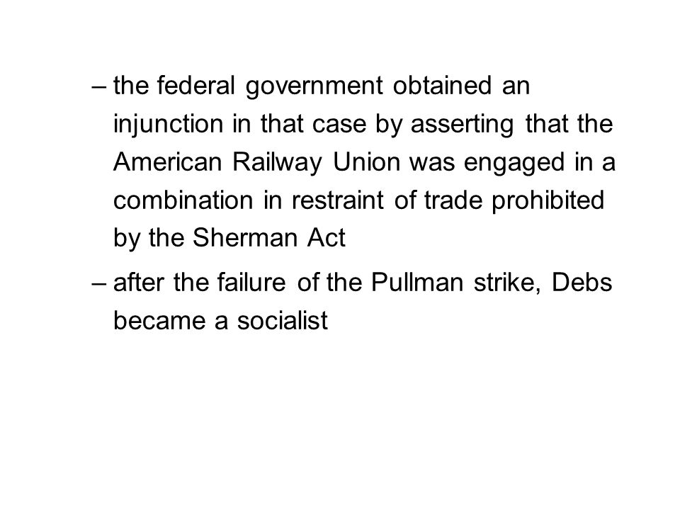the federal government obtained an injunction in that case by asserting that the American Railway Union was engaged in a combination in restraint of trade prohibited by the Sherman Act