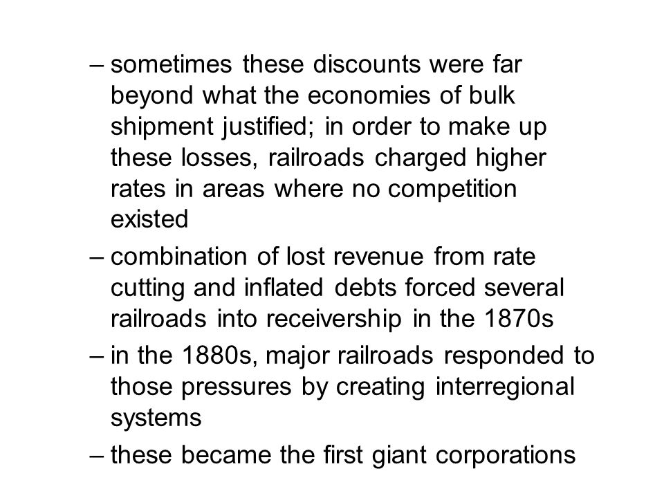 sometimes these discounts were far beyond what the economies of bulk shipment justified; in order to make up these losses, railroads charged higher rates in areas where no competition existed