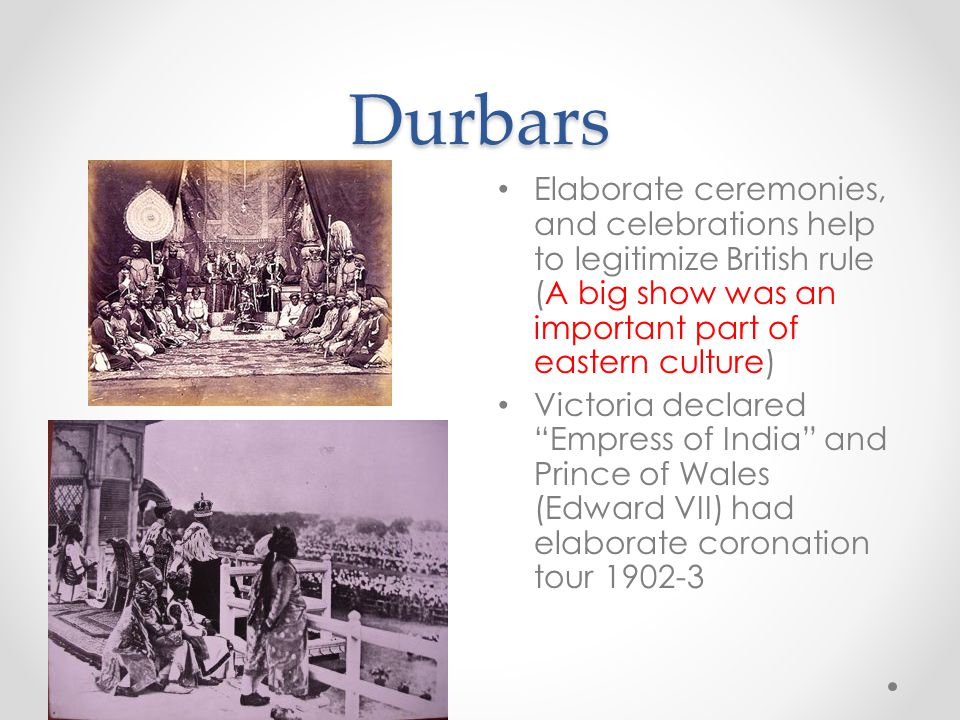 Durbars Elaborate ceremonies, and celebrations help to legitimize British rule (A big show was an important part of eastern culture)