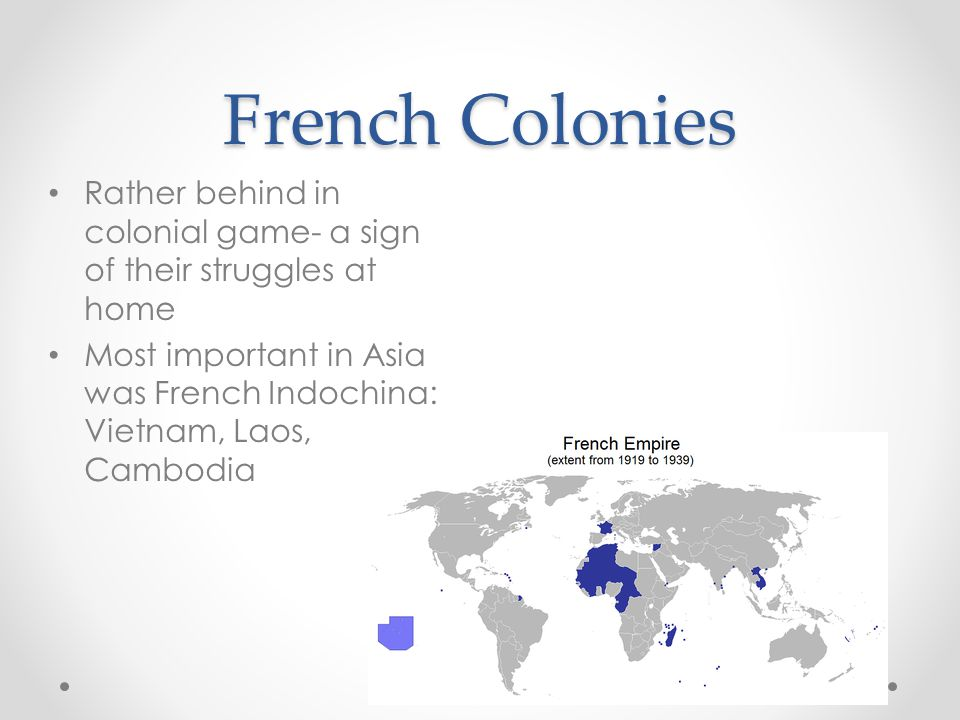 French Colonies Rather behind in colonial game- a sign of their struggles at home.
