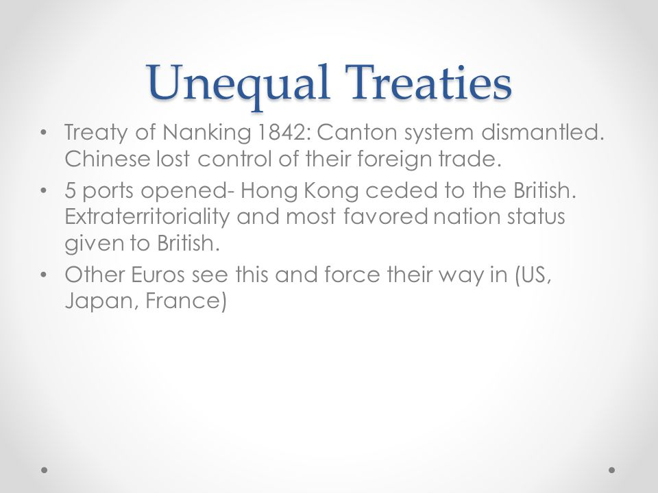 Unequal Treaties Treaty of Nanking 1842: Canton system dismantled. Chinese lost control of their foreign trade.