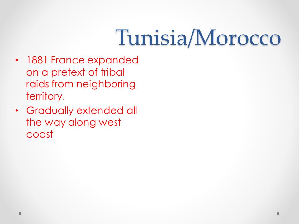 Tunisia/Morocco 1881 France expanded on a pretext of tribal raids from neighboring territory.