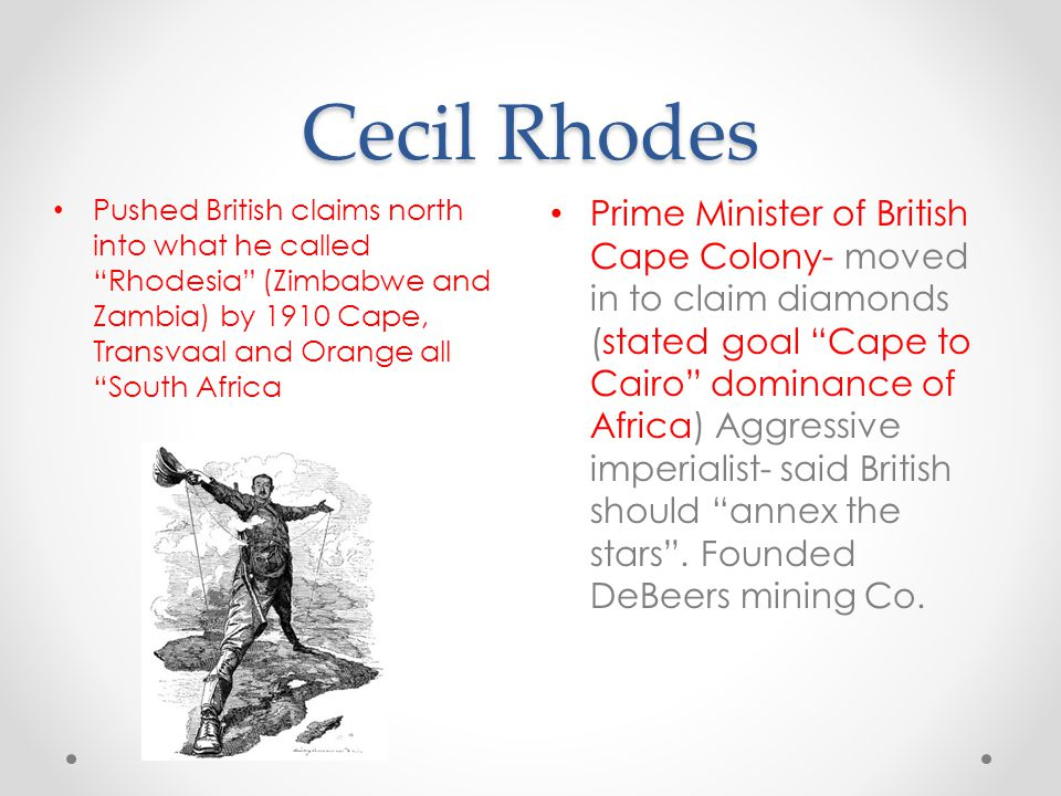 Cecil Rhodes Pushed British claims north into what he called Rhodesia (Zimbabwe and Zambia) by 1910 Cape, Transvaal and Orange all South Africa.