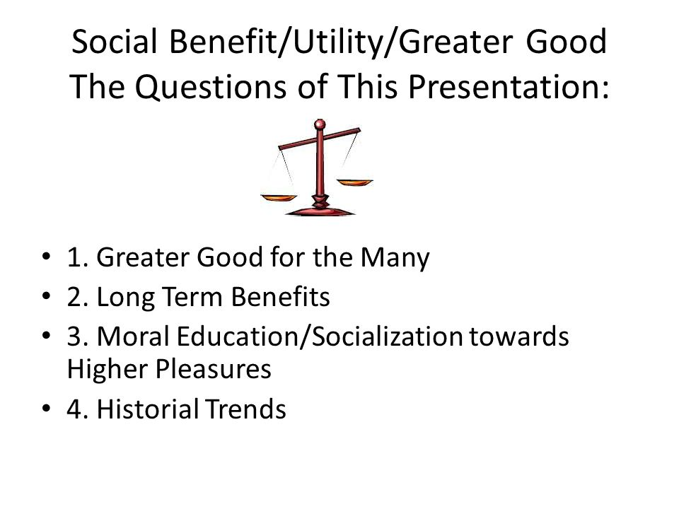 Social Benefit/Utility/Greater Good The Questions of This Presentation:
