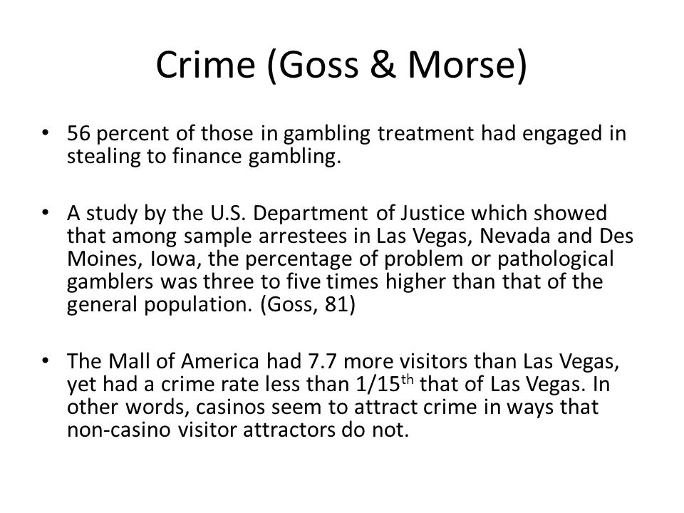 Crime (Goss & Morse) 56 percent of those in gambling treatment had engaged in stealing to finance gambling.