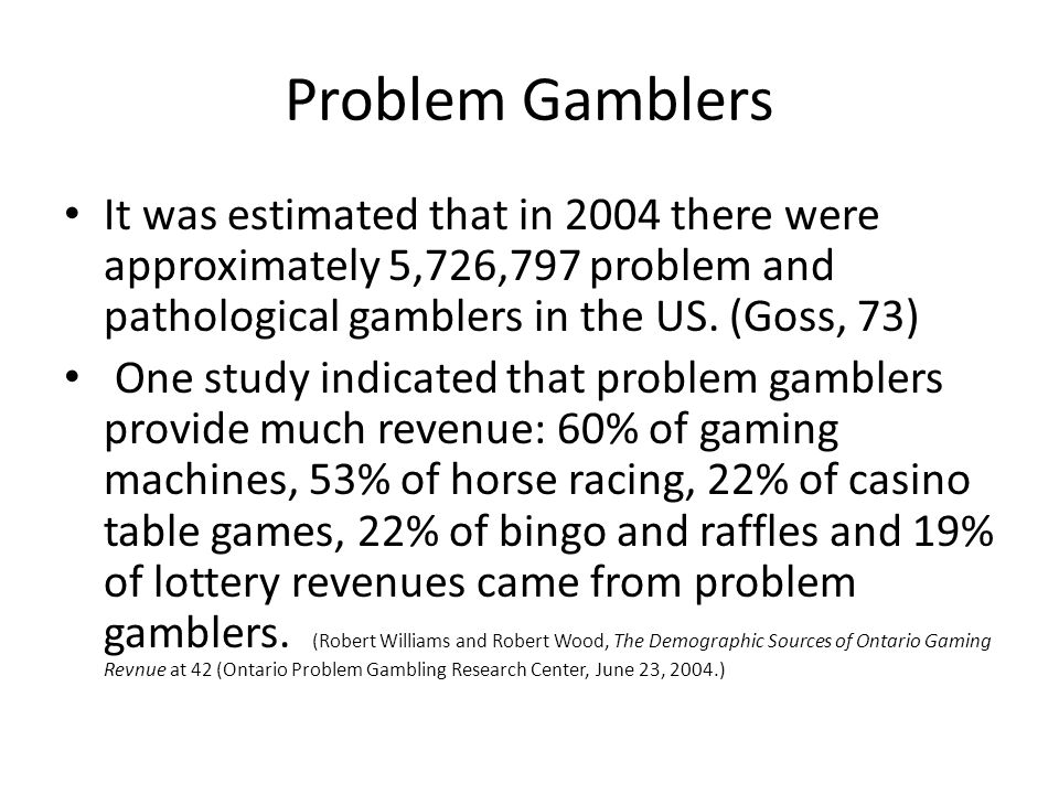 Problem Gamblers It was estimated that in 2004 there were approximately 5,726,797 problem and pathological gamblers in the US. (Goss, 73)