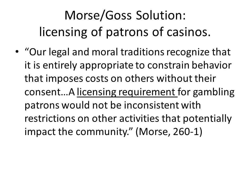 Morse/Goss Solution: licensing of patrons of casinos.