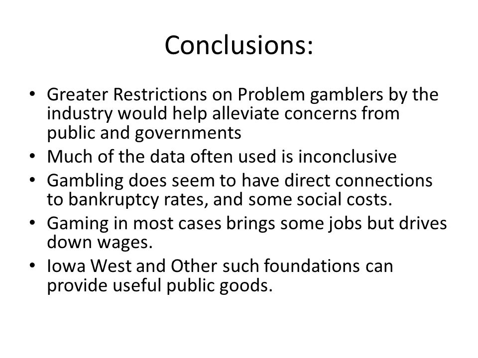 Conclusions: Greater Restrictions on Problem gamblers by the industry would help alleviate concerns from public and governments.